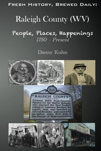 Fresh History, Brewed Daily: Raleigh County (WV) People, Places, Happenings 1750 - Present by Danny R. Kuhn (2015-10-30)