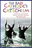 The Bad Catholic's Guide to the Catechism, John Zmirak, 0824526805