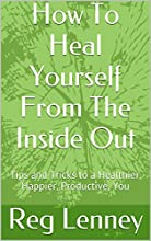 How To Heal Yourself From The Inside Out: Tips and Tricks to a Healthier, Happier, Productive, You