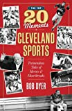 The Top 20 Moments in Cleveland Sports History, Bob Dyer, 1598510304