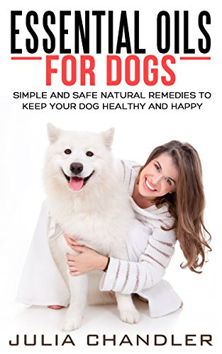 Essential Oils for Dogs: Simple and Safe Natural Remedies to Keep Your Dog Healthy and Happy