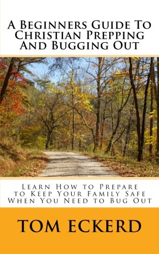 A Beginners Guide To Christian Prepping And Bugging Out: Learn How to Prepare to Keep Your Family Safe When You Need to Bug Out (Christian Survival Preparedness Book Series) (Volume 4)