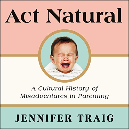 Pdf Parenting Act Natural: A Cultural History of Misadventures in Parenting