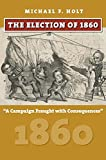 The Election of 1860: A Campaign Fraught with Consequences (American Presidential Elections)