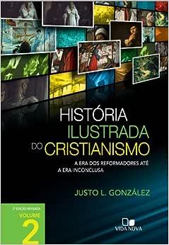 História ilustrada do cristianismo - Vol. 2: A era dos reformadores até a era inconclusa