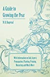 A Guide to Growing the Pear with Information on Soil, Aspect, Propagation, Planting, Pruning, Manuring and Much More, N. b. Bagenal, 1446537471