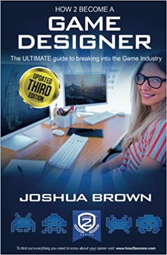 Amazon Com How To Become A Game Designer The Ultimate Guide To Breaking Into The Game Industry 9781909229617 Brown Joshua Books