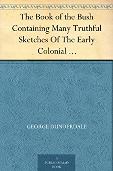 The Book of the Bush Containing Many Truthful Sketches Of The Early Colonial Life Of Squatters, Whalers, Convicts, Diggers, And Others Who Left Their Native Land And Never Returned by [Dunderdale, George]