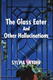 The Glass Eater and Other Hallucinations, Sylvia Snyder, 0595207782