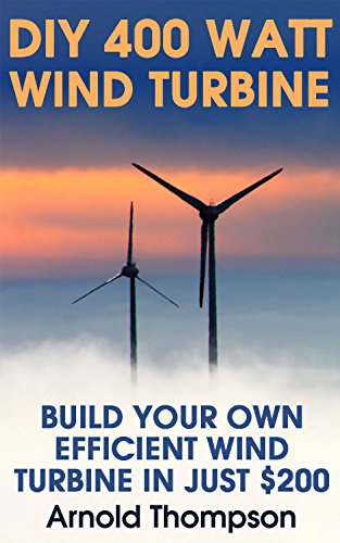 DIY 400 Watt Wind Turbine: Build Your Own Efficient Wind Turbine In Just $200 : (Wind Power, Power Generation) (Energy Independence, Lower Bills & Off Grid Living Book 1) by [Thompson, Arnold ]