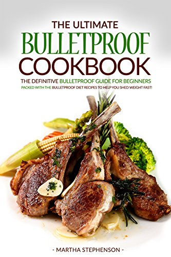 The Ultimate Bulletproof Cookbook: The Definitive Bulletproof Guide for Beginners Packed with The Bulletproof Diet Recipes to Help You Shed Weight Fast!