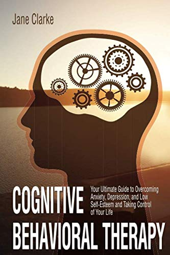 Cognitive Behavioral Therapy: Your Ultimate Guide to Overcoming Anxiety, Depression, and Low Self-Esteem and Taking Control of Your Life