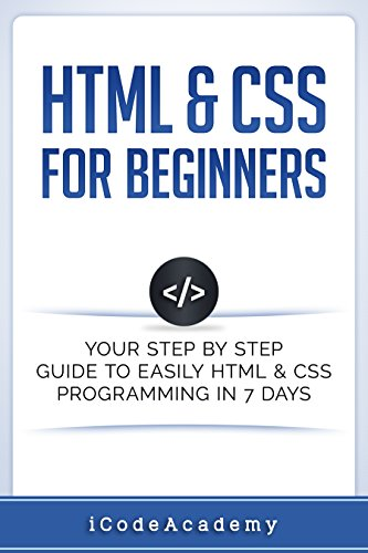 Html: HTML & CSS: For Beginners: Your Step by Step Guide to Easily HtmL & Css Programming in 7 Days