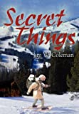 Secret Things, Jim W. Coleman, 1410753581