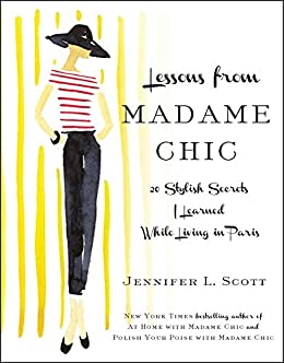 Lessons from Madame Chic: 20 Stylish Secrets I Learned While Living in Paris by [Scott, Jennifer L.]
