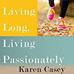 Living Long, Living Passionately: 75 (and Counting) Ways to Bring Peace and Purpose to Your Life | Karen Casey