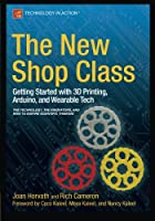 The New Shop Class: Getting Started with 3D Printing, Arduino, and Wearable Tech Front Cover
