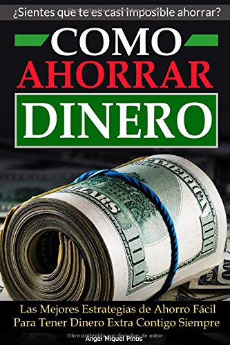 Como Ahorrar Dinero: Las Mejores Estrategias de Ahorro Facil Para Tener Dinero Extra Contigo Siempre (Spanish Edition) [Angel Miquel Pinos] (Tapa Blanda)
