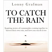 To Catch the Rain: Inspiring stories of communities coming together to harvest their own rainwater, and how you can do it too