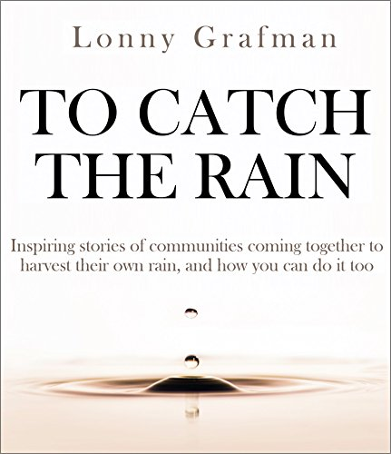 To Catch the Rain: Inspiring stories of communities coming together to harvest their own rainwater, and how you can do it too by [Grafman, Lonny]