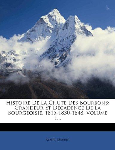 Histoire De La Chute Des Bourbons: Grandeur Et Décadence De La Bourgeoisie, 1815-1830-1848, Volume 1... French Edition