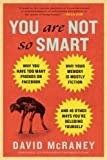 You Are Not So Smart: Why You Have Too Many Friends on Facebook, Why Your Memory Is Mostly Fiction, and 46 Other Ways You're Deluding Yourself, David McRaney, 1592407366