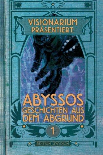 VISIONARIUM präsentiert: Abyssos. Geschichten aus dem Abgrund (VISIONARIUM präsentiert:) (Volume 1) (German Edition)
