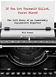 If You Get Yourself Killed, You're Fired!: The Extraordinary Life of an Ordinary Reporter on the Front Lines of Africa