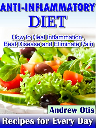 Anti-Inflammatory Diet: How to Heal Inflammation, Beat Disease and Eliminate Pain, Recipes for every - Otis The Beat