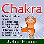 Chakra: Maximize Your Potential Physically and Mentally Through Balance and Meditation | John Franz
