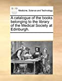 A Catalogue of the Books Belonging to the Library of the Medical Society at Edinburgh, See Notes Multiple Contributors, 1170035639