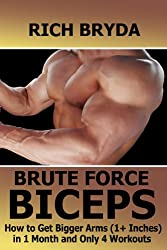 Brute Force Biceps Workouts - How to Get Bigger Arms (1+ Inches) in 1 Month and Only 4 Workouts (English Edition)