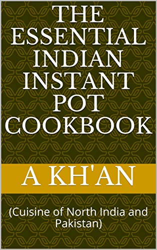 The Essential Indian Instant Pot Cookbook: (Cuisine of North India and Pakistan) by A Kh'an