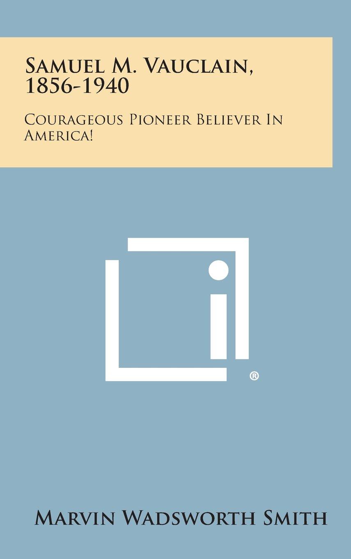 Read Online Samuel M. Vauclain, 1856-1940: Courageous Pioneer Believer in America! pdf epub