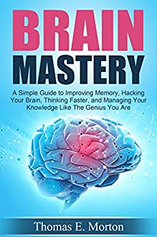Brain Mastery - A Simple Guide to Improving Memory, Hacking Your Brain, Thinking Faster, and more...
