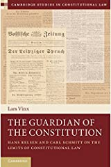 The Guardian of the Constitution: Hans Kelsen and Carl Schmitt on the Limits of Constitutional Law (Cambridge Studies in Constitutional Law Book 12) Kindle Edition