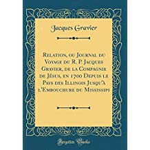 Relation, Ou Journal Du Voyage Du R. P. Jacques Gravier, de la Compagnie de Jesus, En 1700 Depuis Le Pays Des Illinois Jusqu'a L'Embouchure Du Mississipi (Classic Reprint)