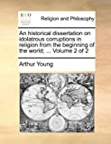 An Historical Dissertation on Idolatrous Corruptions in Religion from the Beginning of the World;, Arthur Young, 1170579655