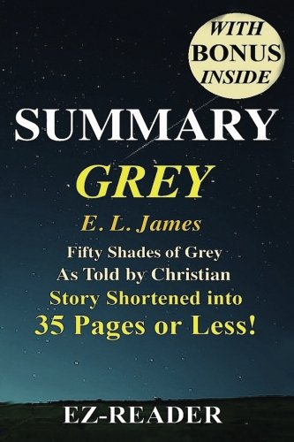 Summary - Grey:: Fifty Shades of Grey as Told by Christian -- Novel by E. L. James -- Story Shortened into 40 Pages or Less! (Grey: Fifty Shades of ... ... Paperback, Hardcover, Audiobook, Audible)