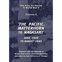 The USAAF in World War II: Vol V, The Pacific, MATTERHORN to Nagasaki, June 1944 to August 1945 (USAF Historical Series)