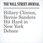 Hillary Clinton, Bernie Sanders Hit Hard in New York Debate | Colleen McCain Nelson,Peter Nicholas,Laura Meckler