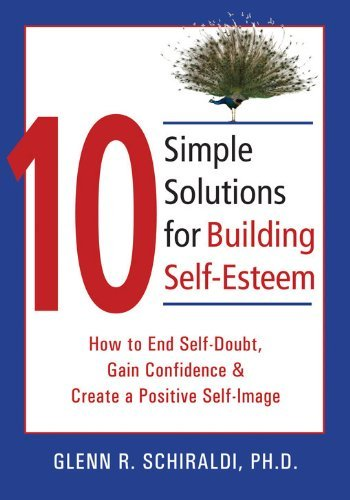 10 Simple Solutions for Building Self-Esteem: How to End Self-Doubt, Gain Confidence, & Create a Positive Self-Image by Glenn R. Schiraldi (Jun 30 2007)