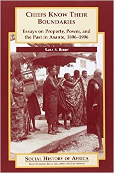 Chiefs Know their Boundaries: Essays on Property, Power and the Past in Asante, 1896-1996 (Social History of Africa) by Sara Berry (2001-03-15)