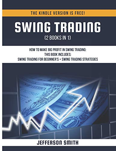Swing Trading (2 Books in 1): How to Make Big Profit in Swing Trading - Swing Trading for Beginner's + Swing Trading Strategies (The Big Book Of Swing)