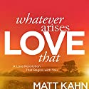 Whatever Arises, Love That: A Love Revolution That Begins with You Speech by Matt Kahn Narrated by Matt Kahn