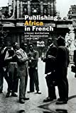 Publishing Africa in French: Literary Institutions and Decolonization 1945-1967 (Contemporary French and Francophone Cultures LUP)