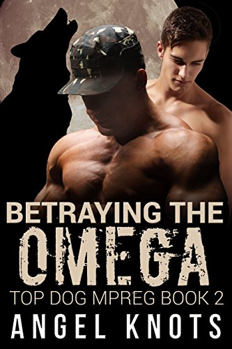 Betraying The Omega: Top Dog MPREG Book 2 (Top Dog Mpreg Omegaverse Trilogy)