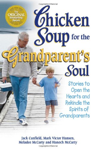 Chicken Soup for the Grandparent's Soul: Stories to Open the Hearts and Rekindle the Spirits of Grandparents (Chicken Soup for the Soul) pdf epub