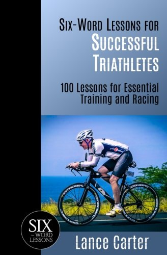 Six-Word Lessons for Successful Triathletes: 100 Lessons for Essential Training and Racing (The Six-Word Lessons Series)