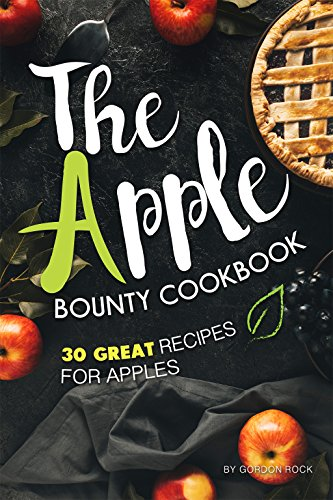 The Apple Bounty Cookbook: 30 Great Recipes for Apples by Gordon Rock